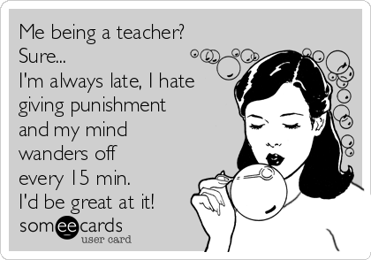 Me being a teacher?  Sure...  I'm always late, I hate giving punishment and my mind wanders off every 15 min.  I'd be great at it!