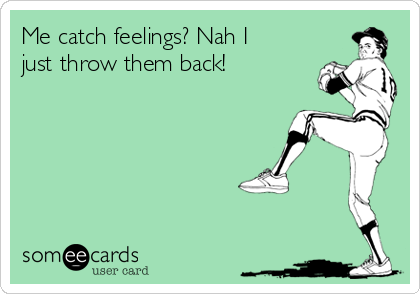 Me catch feelings? Nah I just throw them back!
