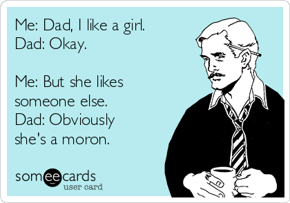 Me: Dad, I like a girl. Dad: Okay.   Me: But she likes someone else. Dad: Obviously she's a moron.