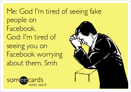 Me: God I'm tired of seeing fake people on Facebook. God: I'm tired of seeing you on Facebook worrying about them. Smh