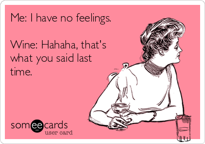 Me: I have no feelings.  Wine: Hahaha, that's what you said last time.