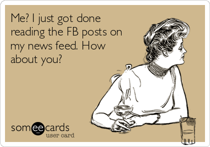 Me? I just got done reading the FB posts on my news feed. How about you?