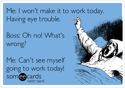 Me: I won't make it to work today. Having eye trouble.  Boss: Oh no! What's wrong?  Me: Can't see myself going to work today!