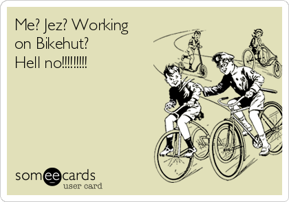 Me? Jez? Working on Bikehut? Hell no!!!!!!!!!