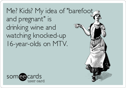 "Me? Kids? My idea of ""barefoot and pregnant"" is drinking wine and watching knocked-up 16-year-olds on MTV."