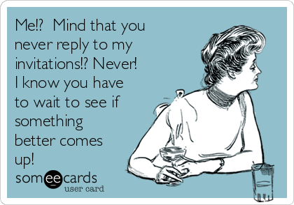 Me!?  Mind that you never reply to my invitations!? Never!  I know you have to wait to see if something better comes up!