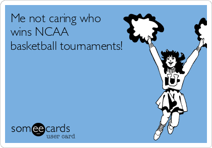 Me not caring who wins NCAA basketball tournaments!