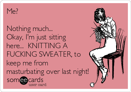 Me?   Nothing much... Okay, I'm just sitting here...  KNITTING A FUCKING SWEATER, to keep me from masturbating over last night!