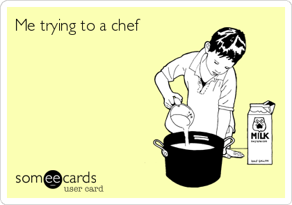 Me trying to a chef →