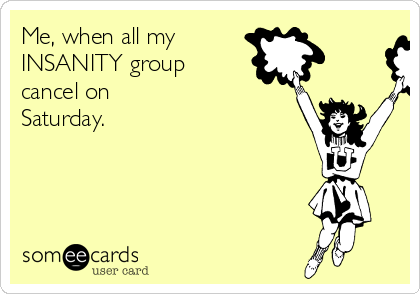 Me, when all my  INSANITY group  cancel on Saturday.