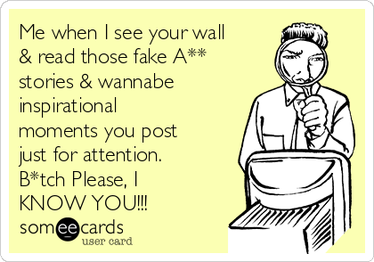 Me when I see your wall & read those fake A** stories & wannabe inspirational moments you post just for attention. B*tch Please, I KNOW YOU!!!