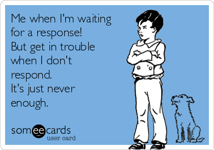 Me when I'm waiting for a response!  But get in trouble when I don't respond.  It's just never enough.
