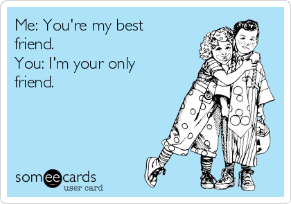 Me: You're my best friend. You: I'm your only friend. | Friendship