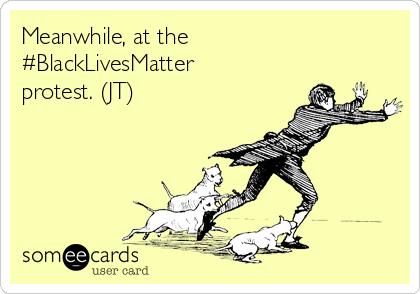 Meanwhile, at the #BlackLivesMatter protest. (JT)