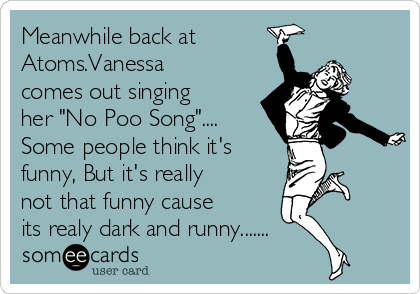 "Meanwhile back at Atoms.Vanessa comes out singing her ""No Poo Song"".... Some people think it's funny, But it's really not that funny cause its realy dark and runny......."