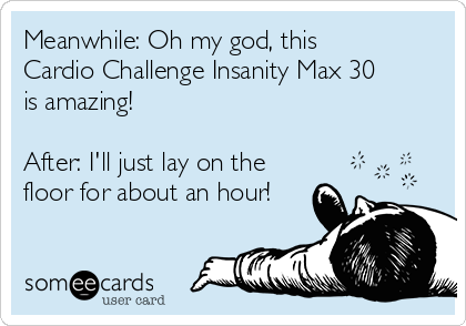 Meanwhile: Oh my god, this Cardio Challenge Insanity Max 30 is amazing!  After: I'll just lay on the floor for about an hour!