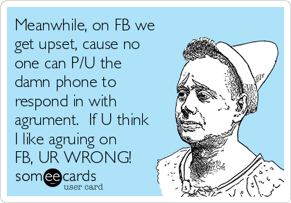 Meanwhile, on FB we get upset, cause no one can P/U the damn phone to respond in with agrument.  If U think I like agruing on FB, UR WRONG!