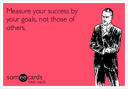 Measure your success by your goals, not those of others.