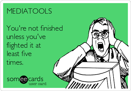 MEDIATOOLS  You're not finished unless you've flighted it at least five times.
