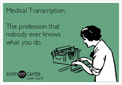 Medical Transcription.   The profession that nobody ever knows what you do.