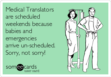 Medical Translators are scheduled weekends because babies and emergencies arrive un-scheduled. Sorry, not sorry!