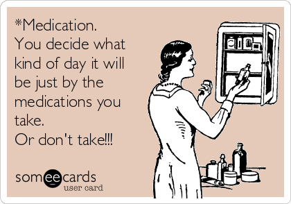 *Medication. You decide what kind of day it will be just by the medications you take. Or don't take!!!