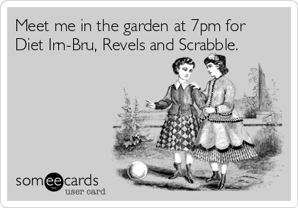 Meet me in the garden at 7pm for Diet Irn-Bru, Revels and Scrabble.