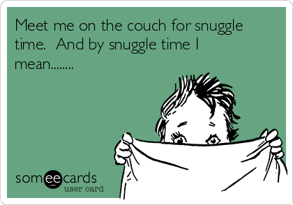 Meet me on the couch for snuggle time.  And by snuggle time I mean........