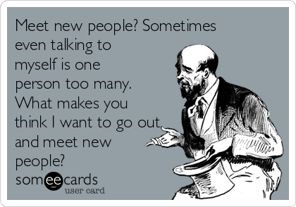 Meet new people? Sometimes even talking to myself is one person too many. What makes you think I want to go out and meet new people?