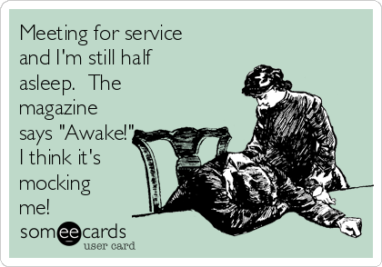 "Meeting for service and I'm still half asleep.  The magazine says ""Awake!""  I think it's mocking me!"