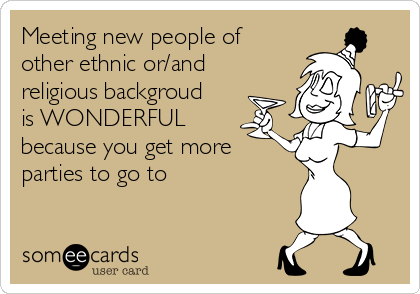 Meeting new people of other ethnic or/and religious backgroud is WONDERFUL because you get more parties to go to