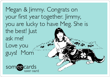 Megan & Jimmy. Congrats on your first year together. Jimmy, you are lucky to have Meg. She is the best! Just ask me!  Love you guys!  Mom
