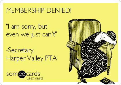 "MEMBERSHIP DENIED!  ""I am sorry, but even we just can't""  -Secretary,  Harper Valley PTA"