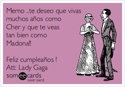 Memo ..te deseo que vivas muchos años como Cher y que te veas tan bien como Madona!!  Feliz cumpleaños ! Att: Lady Gaga