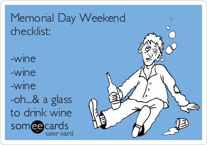 Memorial Day Weekend checklist:   -wine  -wine  -wine  -oh...& a glass to drink wine