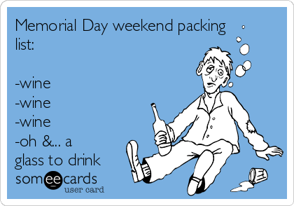 Memorial Day weekend packing list:   -wine -wine -wine  -oh &... a glass to drink