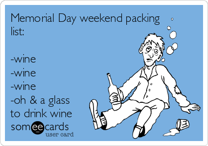 Memorial Day weekend packing list:   -wine  -wine -wine  -oh & a glass to drink wine