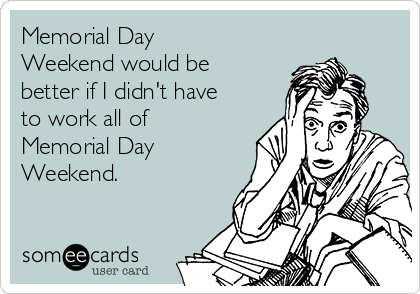 Memorial Day Weekend would be better if I didn't have to work all of Memorial Day Weekend.