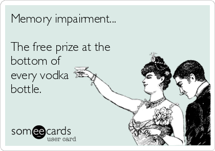 Memory impairment...  The free prize at the  bottom of every vodka bottle.