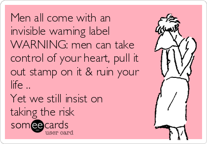 Men all come with an invisible warning label WARNING: men can take control of your heart, pull it out stamp on it & ruin your life .. Yet we still insist on taking the risk