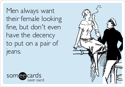 Men always want their female looking fine, but don't even have the decency to put on a pair of jeans.