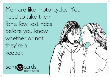 Men are like motorcycles. You need to take them for a few test rides before you know whether or not they're a keeper.
