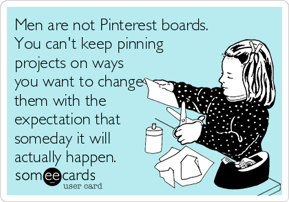 Men are not Pinterest boards. You can't keep pinning projects on ways you want to change them with the expectation that someday it will actually happen.