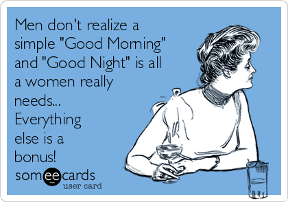 "Men don't realize a simple ""Good Morning"" and ""Good Night"" is all a women really needs... Everything else is a bonus!"