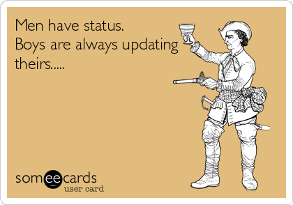 Men have status. Boys are always updating theirs.....