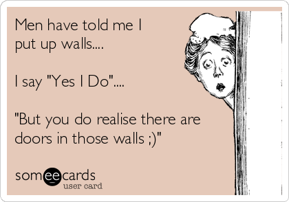 "Men have told me I put up walls....  I say ""Yes I Do""....  ""But you do realise there are doors in those walls ;)"""