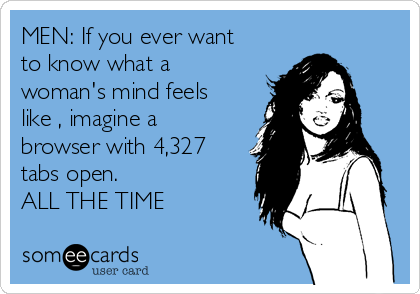 MEN: If you ever want to know what a woman's mind feels like , imagine a browser with 4,327 tabs open. ALL THE TIME