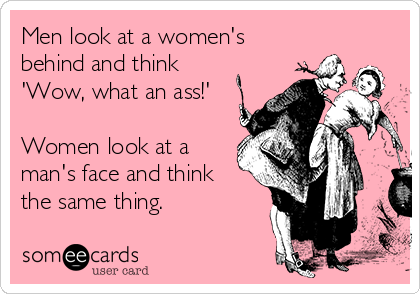 Men look at a women's behind and think 'Wow, what an ass!'  Women look at a man's face and think the same thing.