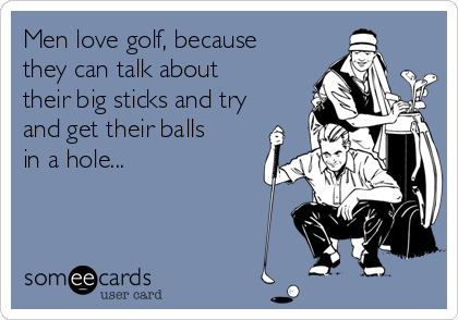 Men love golf, because they can talk about their big sticks and try and get their balls in a hole...