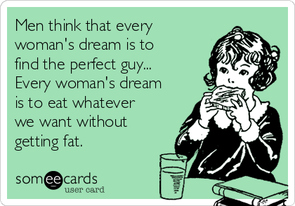 Men think that every woman's dream is to find the perfect guy... Every woman's dream is to eat whatever we want without getting fat.